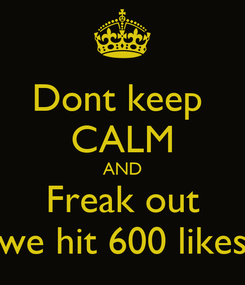 Poster: Dont keep  CALM AND Freak out we hit 600 likes