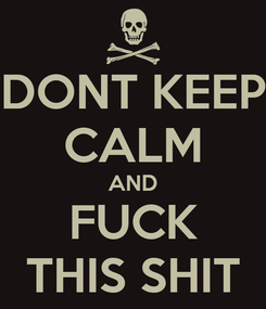 Poster: DONT KEEP CALM AND FUCK THIS SHIT