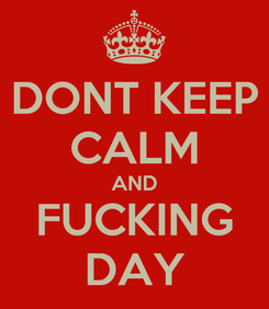 Poster: DONT KEEP CALM AND FUCKING DAY