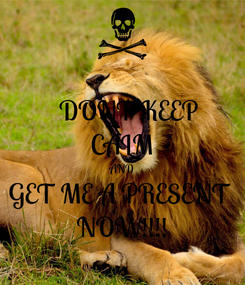 Poster:   DONT KEEP CALM AND GET ME A PRESENT  NOW!!!!