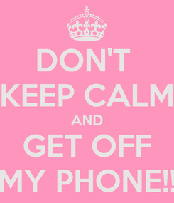 Poster: DON'T  KEEP CALM AND GET OFF MY PHONE!!