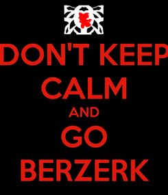 Poster: DON'T KEEP CALM AND GO BERZERK