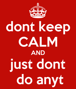 Poster: dont keep CALM AND just dont  do anyt