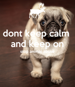 Poster: dont keep calm  and keep on stop animal abuse