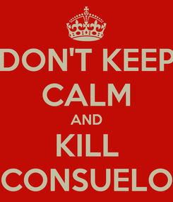 Poster: DON'T KEEP CALM AND KILL CONSUELO