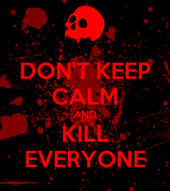 Poster: DON'T KEEP CALM AND KILL EVERYONE