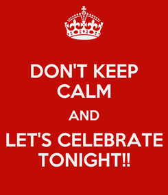 Poster: DON'T KEEP CALM AND LET'S CELEBRATE TONIGHT!!