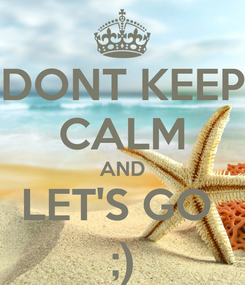 Poster: DONT KEEP CALM AND LET'S GO  ;)