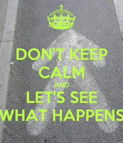 Poster: DON'T KEEP CALM AND LET'S SEE WHAT HAPPENS