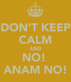 Poster: DON'T KEEP CALM AND NO!  ANAM NO!