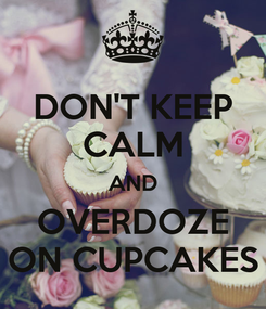 Poster: DON'T KEEP CALM AND OVERDOZE ON CUPCAKES