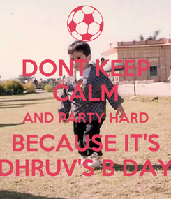 Poster: DONT KEEP CALM AND PARTY HARD BECAUSE IT'S DHRUV'S B DAY