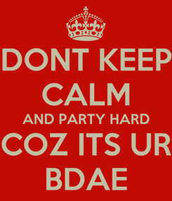 Poster: DONT KEEP CALM AND PARTY HARD COZ ITS UR BDAE