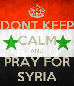 Poster: DONT KEEP CALM AND PRAY FOR SYRIA