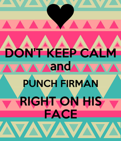 Poster: DON'T KEEP CALM and PUNCH FIRMAN RIGHT ON HIS FACE
