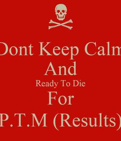 Poster: Dont Keep Calm And Ready To Die For P.T.M (Results)