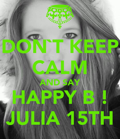 Poster: DON`T KEEP CALM AND SAY HAPPY B ! JULIA 15TH