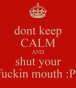 Poster: dont keep CALM AND shut your fuckin mouth :P