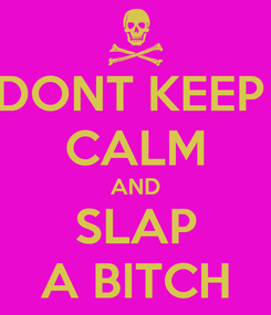 Poster: DONT KEEP  CALM AND SLAP A BITCH