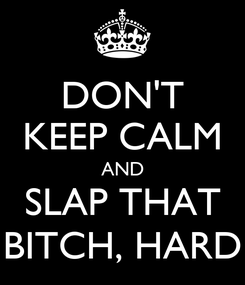 Poster: DON'T KEEP CALM AND SLAP THAT BITCH, HARD