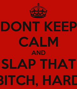 Poster: DONT KEEP CALM AND SLAP THAT BITCH, HARD
