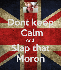 Poster: Dont keep  Calm And  Slap that Moron