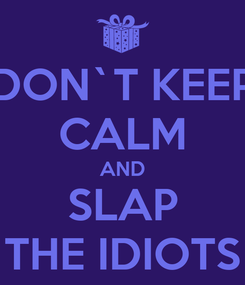 Poster: DON`T KEEP CALM AND SLAP THE IDIOTS