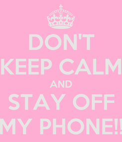 Poster: DON'T KEEP CALM AND STAY OFF MY PHONE!!