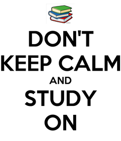 Poster: DON'T KEEP CALM AND STUDY ON