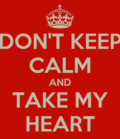 Poster: DON'T KEEP CALM AND TAKE MY HEART