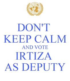 Poster: DON'T  KEEP CALM AND VOTE IRTIZA  AS DEPUTY