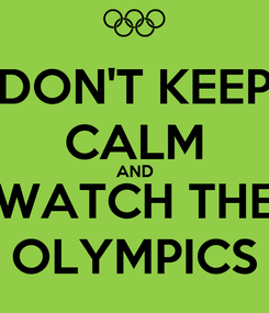 Poster: DON'T KEEP CALM AND WATCH THE OLYMPICS