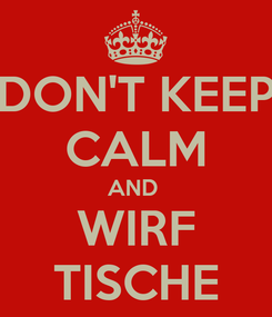 Poster: DON'T KEEP CALM AND  WIRF TISCHE