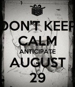 Poster: DON'T KEEP CALM ANTICIPATE AUGUST 29