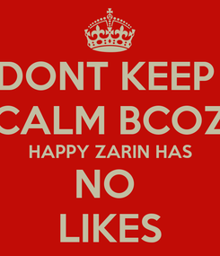 Poster: DONT KEEP  CALM BCOZ HAPPY ZARIN HAS NO  LIKES