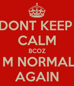Poster: DONT KEEP  CALM BCOZ I M NORMAL  AGAIN