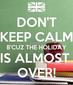 Poster: DON'T KEEP CALM B'CUZ THE HOLIDAY IS ALMOST  OVER!
