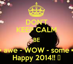 Poster: DON'T KEEP CALM BE • awe - WOW - some • Happy 2014!! ☻