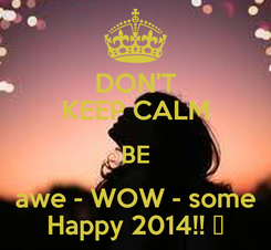Poster: DON'T KEEP CALM BE awe - WOW - some Happy 2014!! ☻