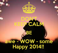 Poster: DON'T KEEP CALM BE awe - WOW - some Happy 2014!!