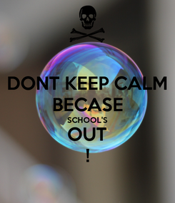Poster: DONT KEEP CALM BECASE SCHOOL'S OUT !