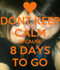 Poster: DONT KEEP CALM BECAUSE 8 DAYS TO GO