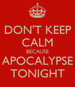 Poster: DON'T KEEP CALM BECAUSE APOCALYPSE TONIGHT