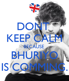 Poster: DONT  KEEP CALM BECAUSE  BHURIYO IS COMMING.