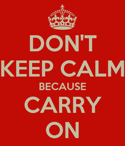 Poster: DON'T KEEP CALM BECAUSE CARRY ON