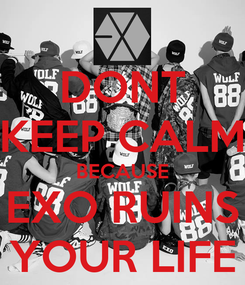 Poster: DONT KEEP CALM BECAUSE EXO RUINS YOUR LIFE