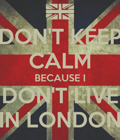 Poster: DON'T KEEP CALM BECAUSE I DON'T LIVE IN LONDON