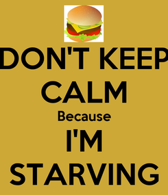 Poster: DON'T KEEP CALM Because I'M STARVING