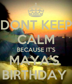 Poster: DONT KEEP CALM BECAUSE IT'S MAYA'S  BIRTHDAY