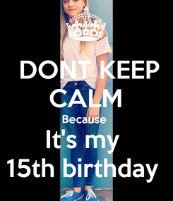 Poster:  DONT KEEP CALM Because  It's my  15th birthday